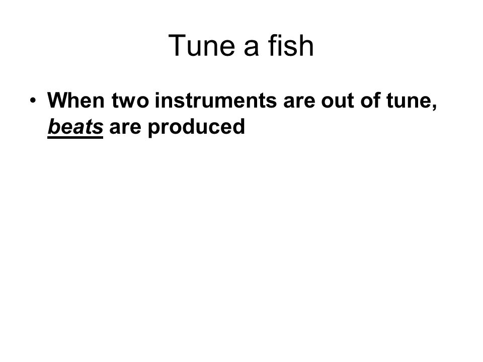 Tune a fish When two instruments are out of tune, beats are produced