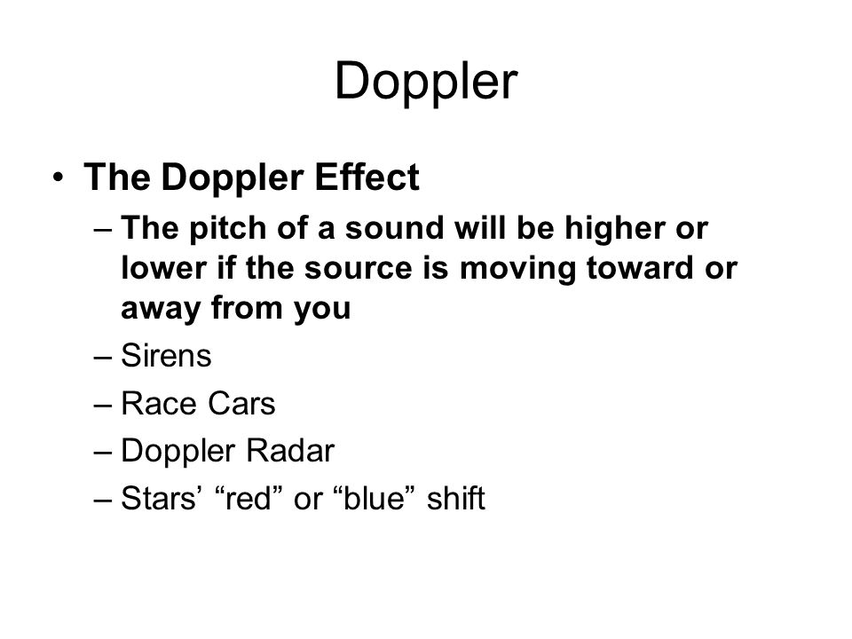 Doppler The Doppler Effect –The pitch of a sound will be higher or lower if the source is moving toward or away from you –Sirens –Race Cars –Doppler Radar –Stars' red or blue shift