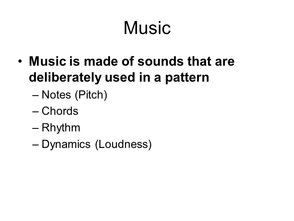 Music Music is made of sounds that are deliberately used in a pattern –Notes (Pitch) –Chords –Rhythm –Dynamics (Loudness)