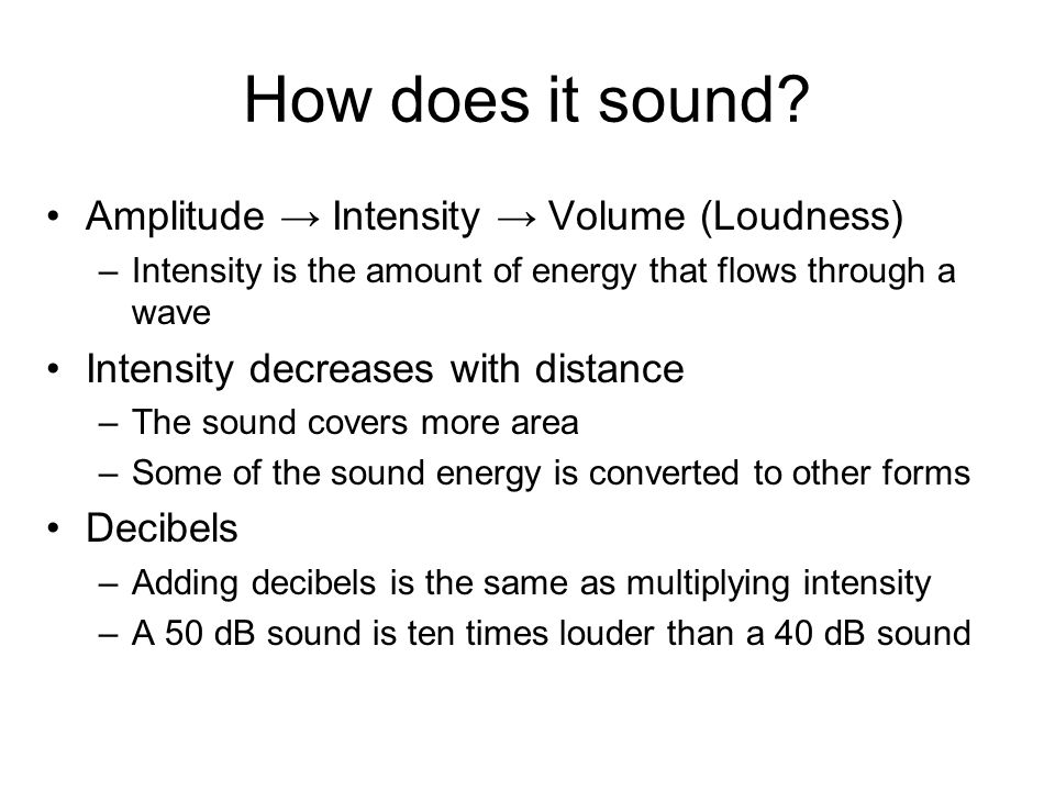 How does it sound? Amplitude → Intensity → Volume (Loudness) –Intensity is the amount of energy that flows through a wave Intensity decreases with dis
