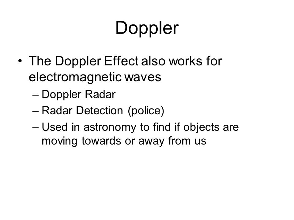 Doppler The Doppler Effect also works for electromagnetic waves –Doppler Radar –Radar Detection (police) –Used in astronomy to find if objects are moving towards or away from us