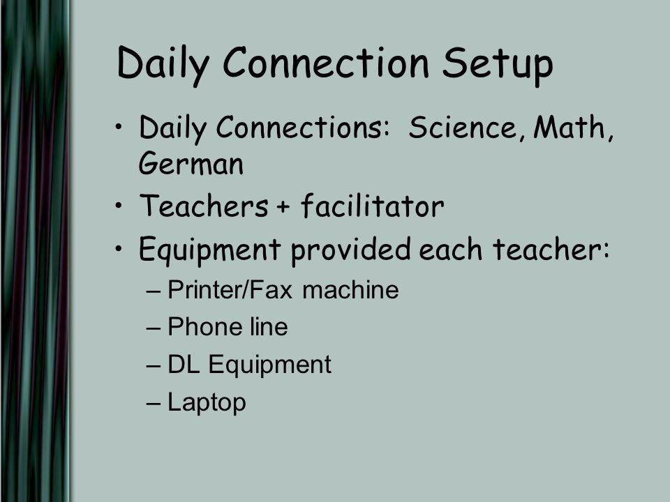 Daily Connection Setup Daily Connections: Science, Math, German Teachers + facilitator Equipment provided each teacher: –Printer/Fax machine –Phone line –DL Equipment –Laptop