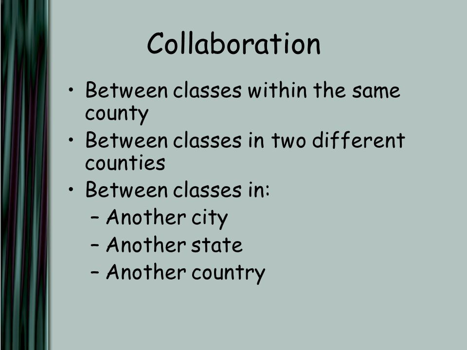 Collaboration Between classes within the same county Between classes in two different counties Between classes in: –Another city –Another state –Another country
