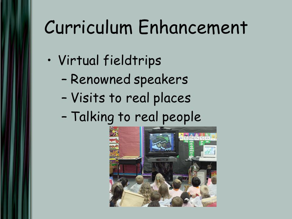 Curriculum Enhancement Virtual fieldtrips –Renowned speakers –Visits to real places –Talking to real people