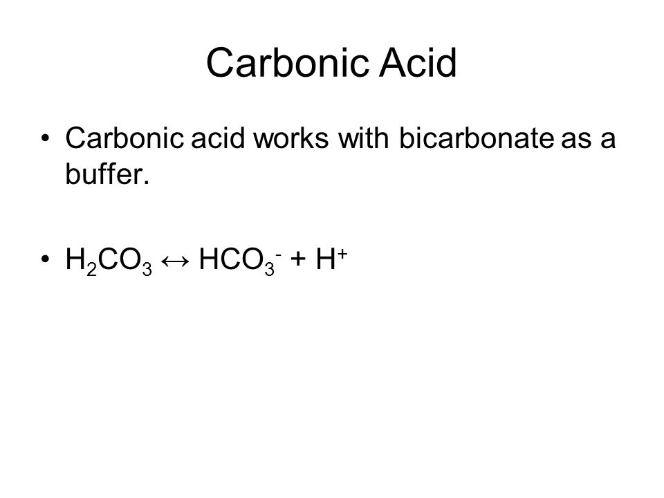 Carbonic Acid Carbonic acid works with bicarbonate as a buffer. H 2 CO 3 ↔ HCO 3 - + H +