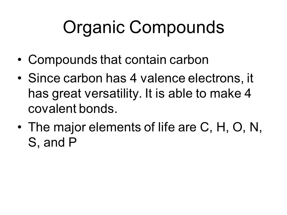 Compounds that contain carbon Since carbon has 4 valence electrons, it has great versatility.