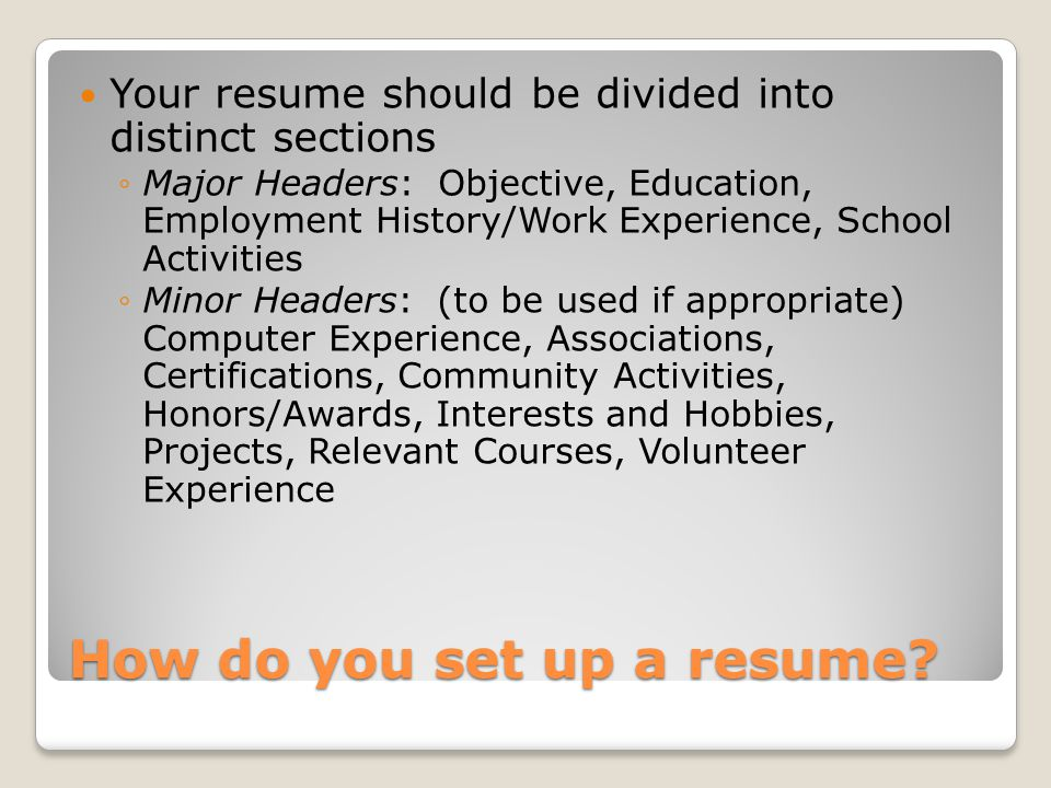 How do you set up a resume? Your resume should be divided into distinct sections ◦Major Headers: Objective, Education, Employment History/Work Experie