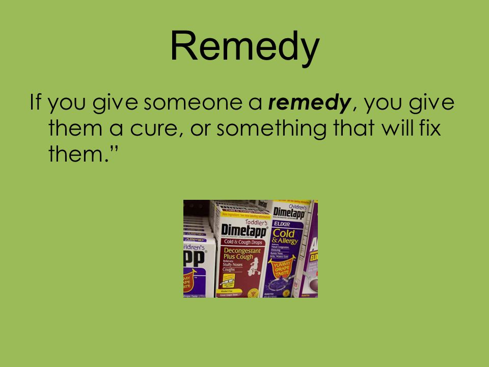 """Remedy If you give someone a remedy, you give them a cure, or something that will fix them."""""""