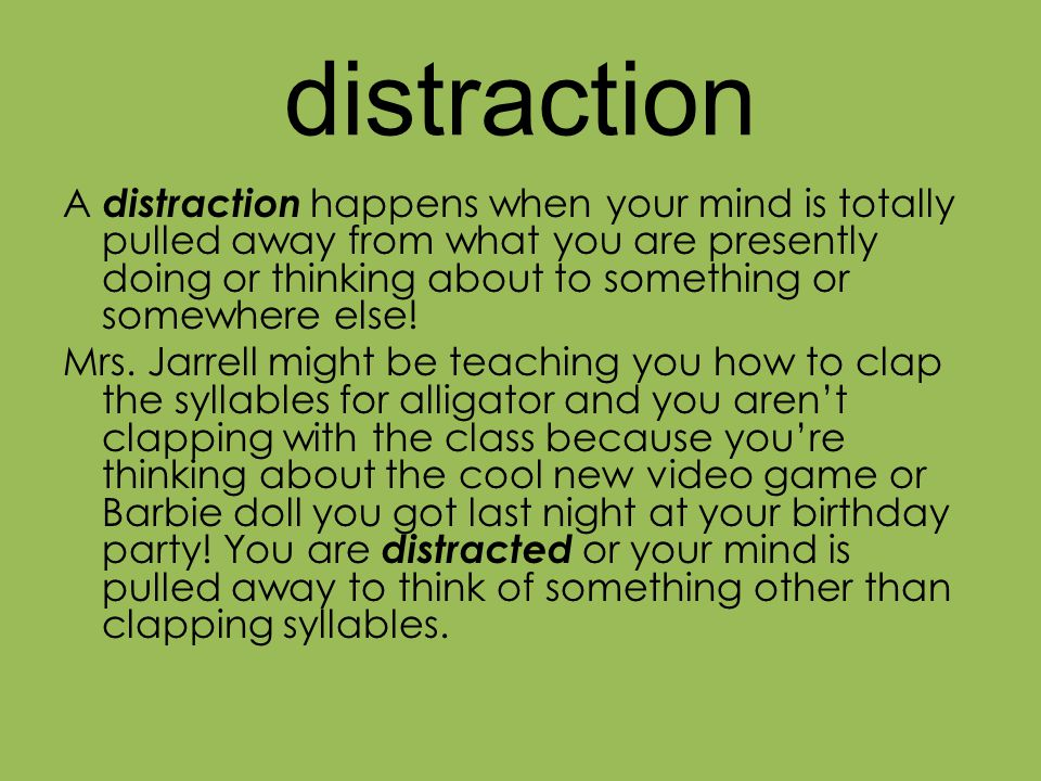 distraction A distraction happens when your mind is totally pulled away from what you are presently doing or thinking about to something or somewhere