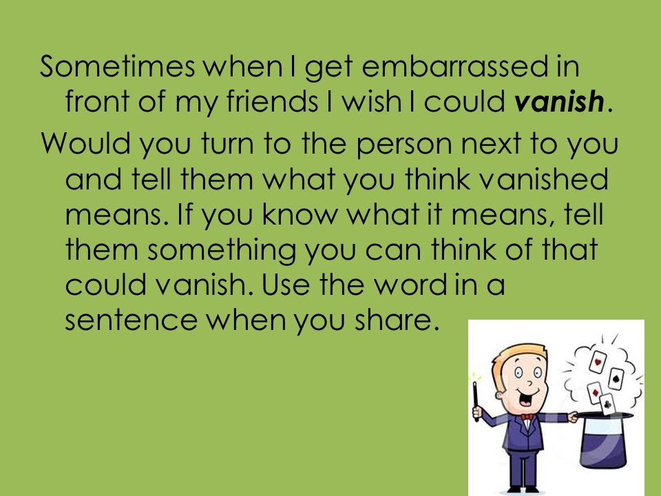 Sometimes when I get embarrassed in front of my friends I wish I could vanish. Would you turn to the person next to you and tell them what you think v