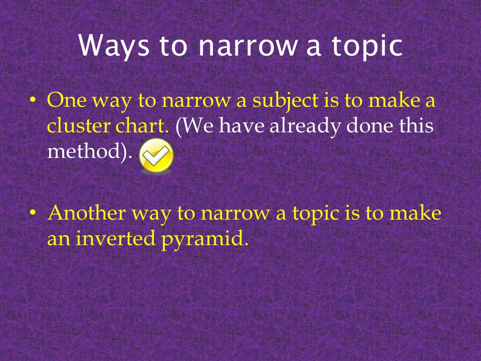Ways to narrow a topic One way to narrow a subject is to make a cluster chart.