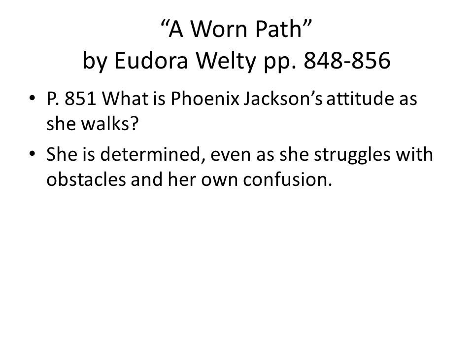 A Worn Path by Eudora Welty pp.848-856 P. 851 What is Phoenix Jackson's attitude as she walks.