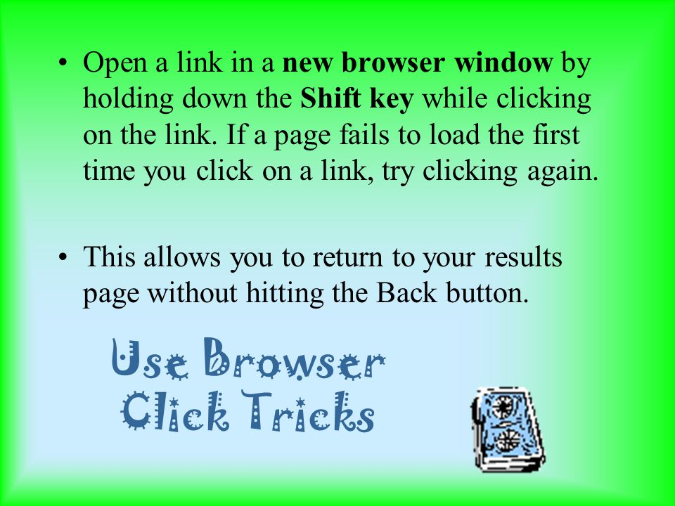 Use Browser Click Tricks Open a link in a new browser window by holding down the Shift key while clicking on the link.