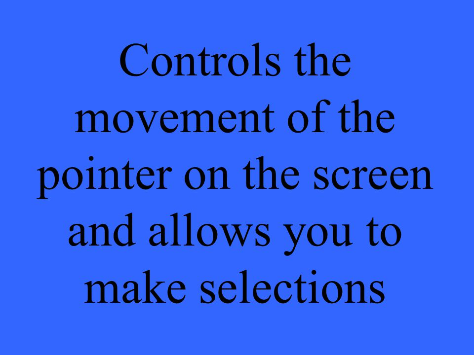 Controls the movement of the pointer on the screen and allows you to make selections