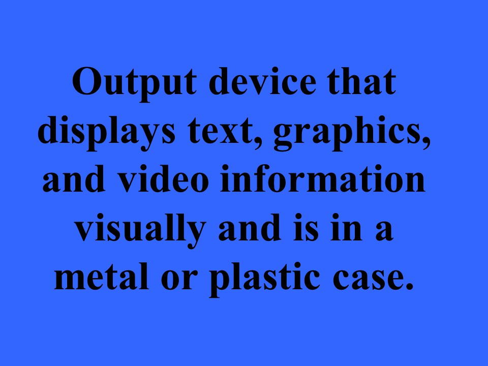 Output device that displays text, graphics, and video information visually and is in a metal or plastic case.