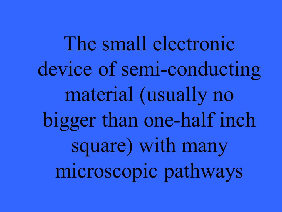 The small electronic device of semi-conducting material (usually no bigger than one-half inch square) with many microscopic pathways