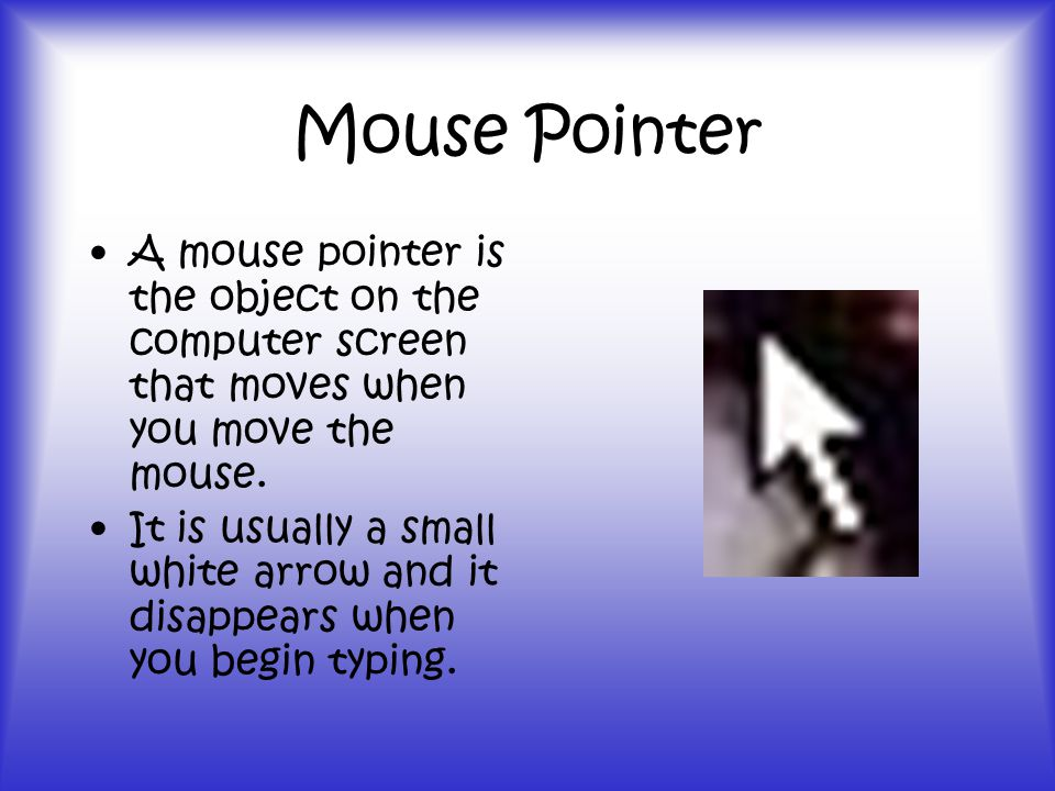 Mouse Pointer A mouse pointer is the object on the computer screen that moves when you move the mouse.