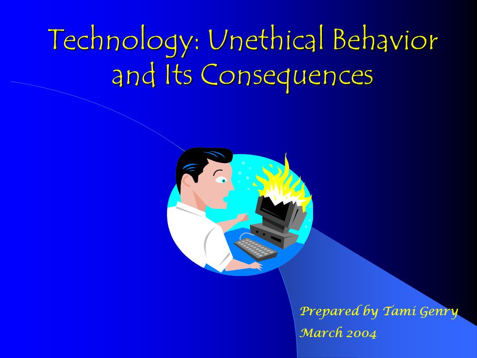 Technology: Unethical Behavior and Its Consequences Prepared by Tami Genry March 2004
