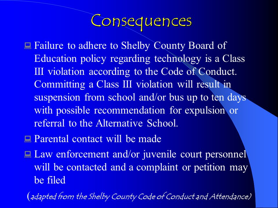 Consequences Consequences  Failure to adhere to Shelby County Board of Education policy regarding technology is a Class III violation according to the Code of Conduct.