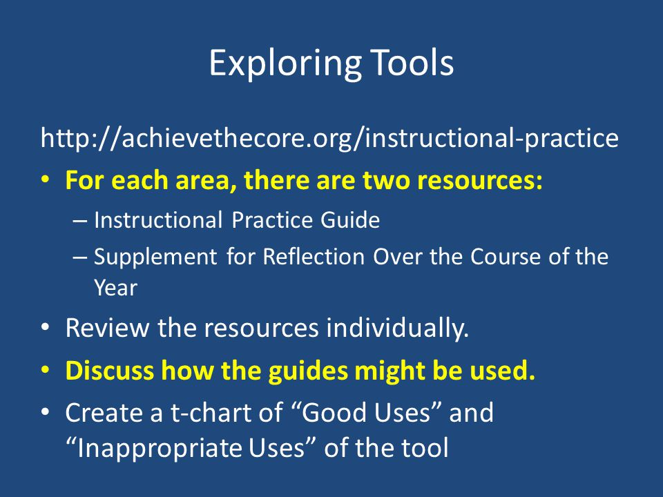 Exploring Tools http://achievethecore.org/instructional-practice For each area, there are two resources: – Instructional Practice Guide – Supplement for Reflection Over the Course of the Year Review the resources individually.