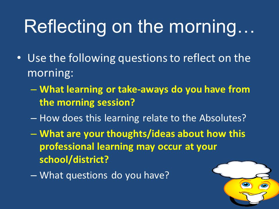 Reflecting on the morning… Use the following questions to reflect on the morning: – What learning or take-aways do you have from the morning session.