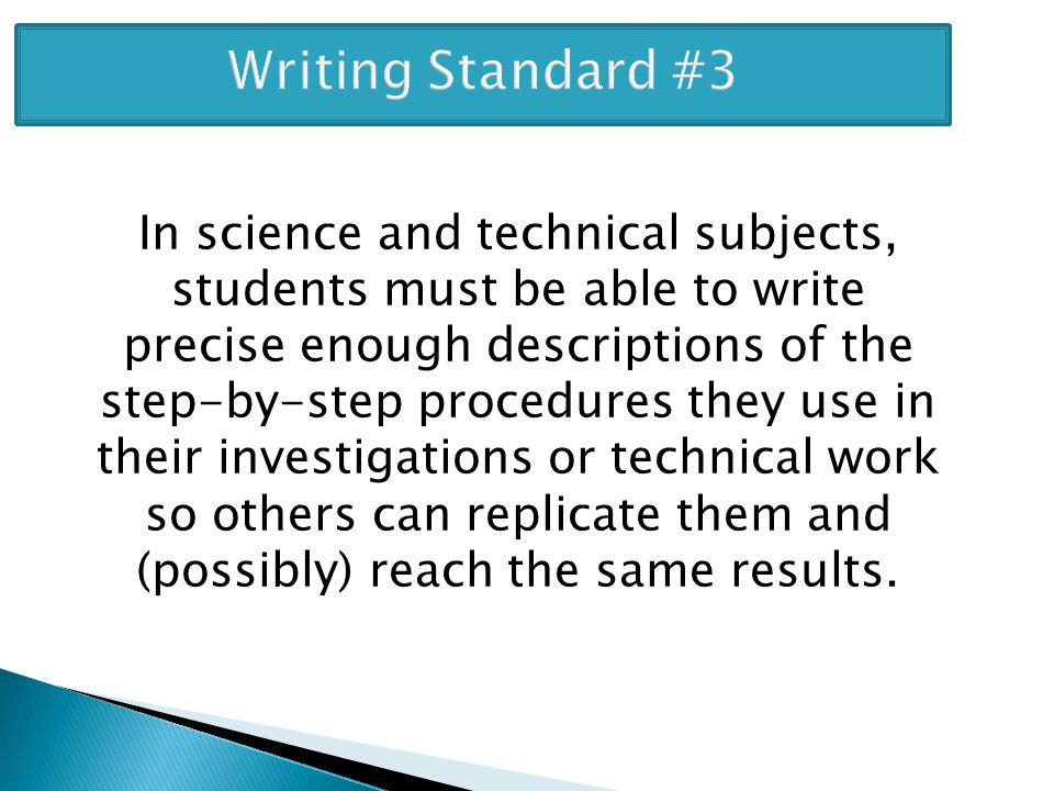 Writing Standard #3 In science and technical subjects, students must be able to write precise enough descriptions of the step-by-step procedures they