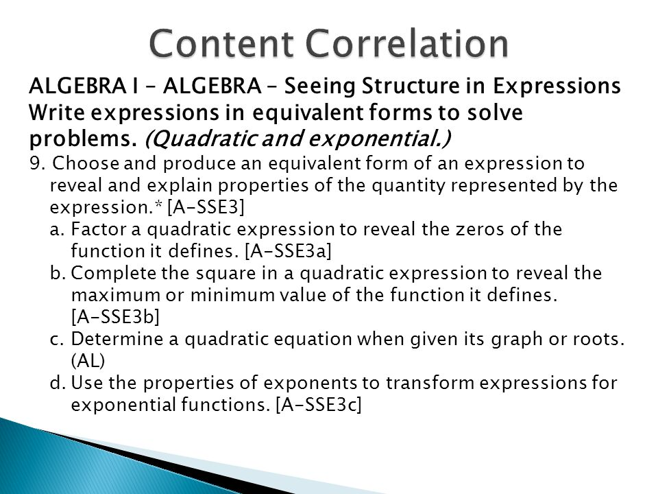 ALGEBRA I – ALGEBRA – Seeing Structure in Expressions Write expressions in equivalent forms to solve problems. (Quadratic and exponential.) 9. Choose