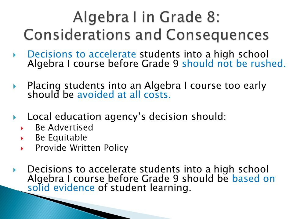  Decisions to accelerate students into a high school Algebra I course before Grade 9 should not be rushed.  Placing students into an Algebra I cours