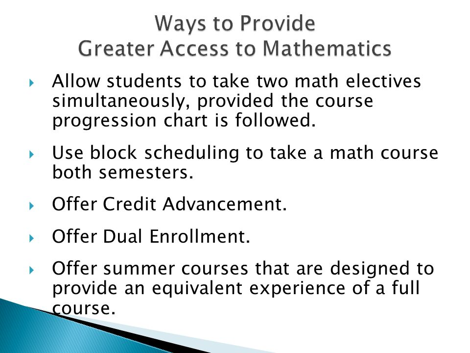 Allow students to take two math electives simultaneously, provided the course progression chart is followed.  Use block scheduling to take a math c