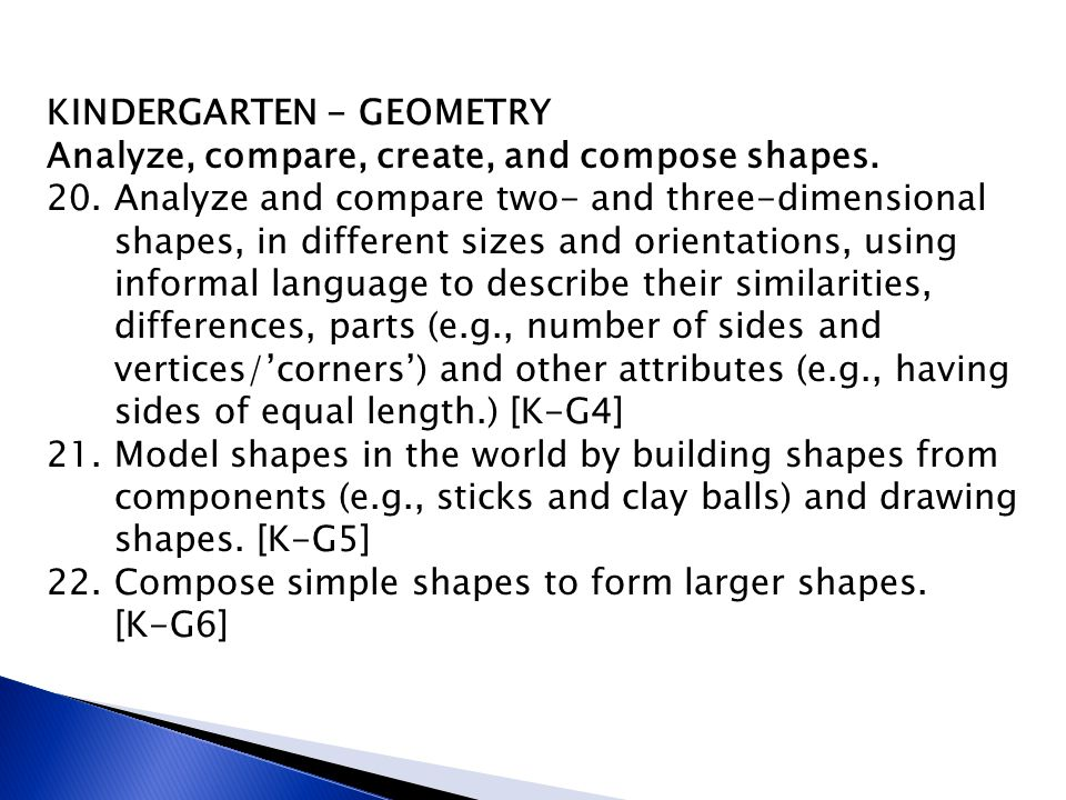 KINDERGARTEN - GEOMETRY Analyze, compare, create, and compose shapes. 20. Analyze and compare two- and three-dimensional shapes, in different sizes an