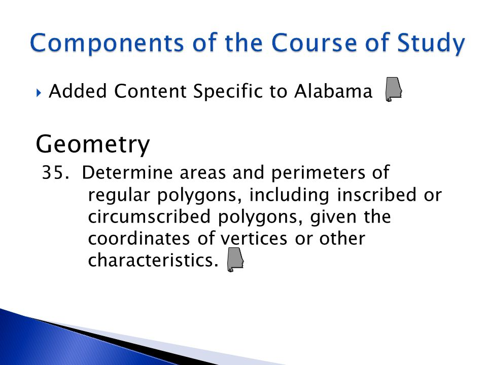  Added Content Specific to Alabama Geometry 35. Determine areas and perimeters of regular polygons, including inscribed or circumscribed polygons, gi