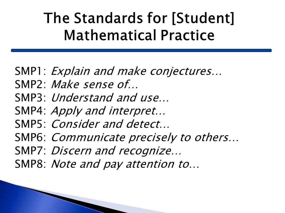 The Standards for [Student] Mathematical Practice SMP1: Explain and make conjectures… SMP2: Make sense of… SMP3: Understand and use… SMP4: Apply and i