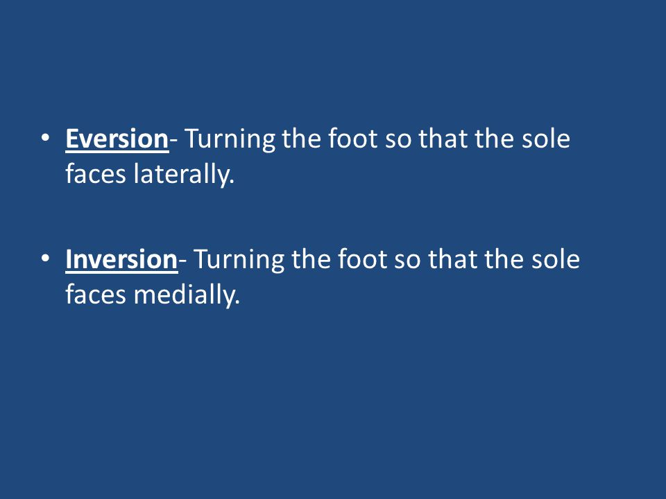 Eversion- Turning the foot so that the sole faces laterally. Inversion- Turning the foot so that the sole faces medially.
