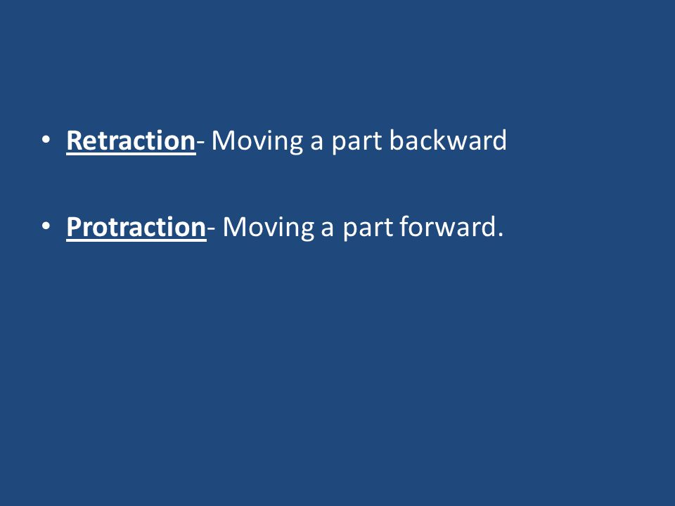 Retraction- Moving a part backward Protraction- Moving a part forward.