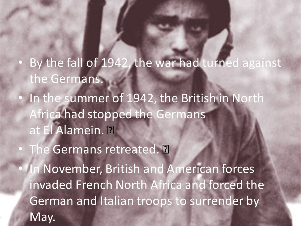 By the fall of 1942, the war had turned against the Germans. In the summer of 1942, the British in North Africa had stopped the Germans at El Alamein.