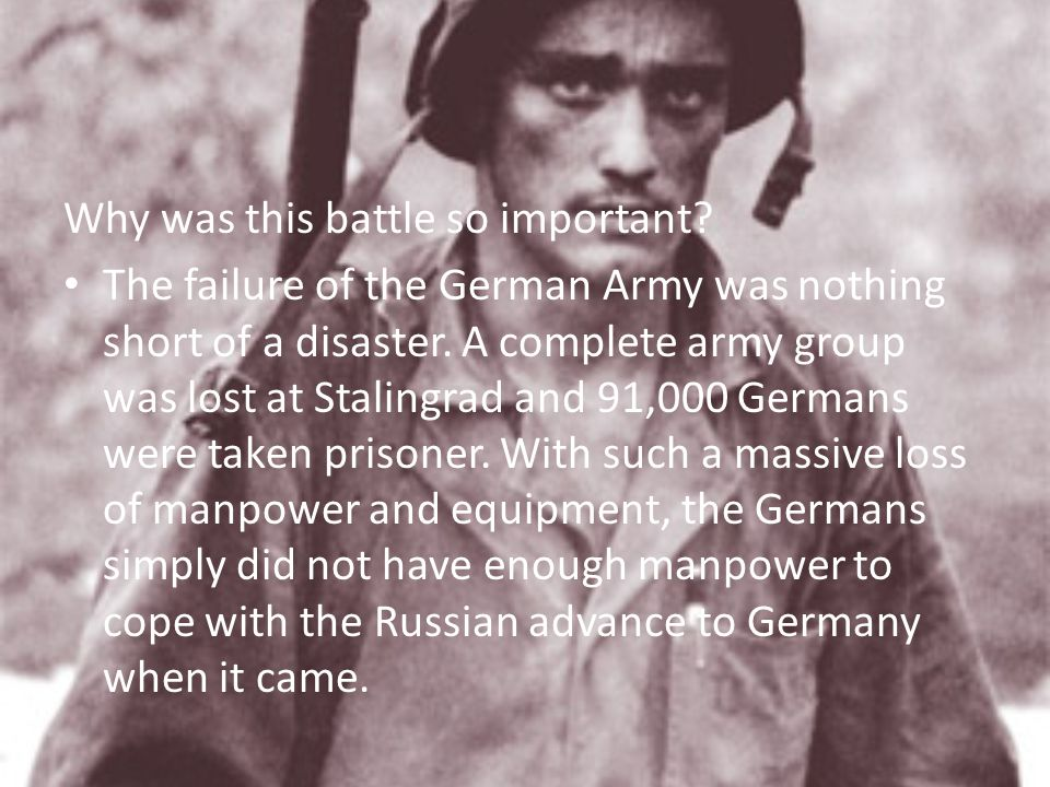 Why was this battle so important? The failure of the German Army was nothing short of a disaster. A complete army group was lost at Stalingrad and 91,