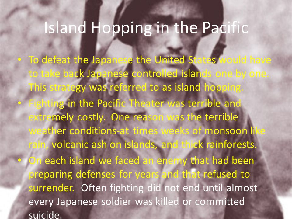 Island Hopping in the Pacific To defeat the Japanese the United States would have to take back Japanese controlled islands one by one. This strategy w