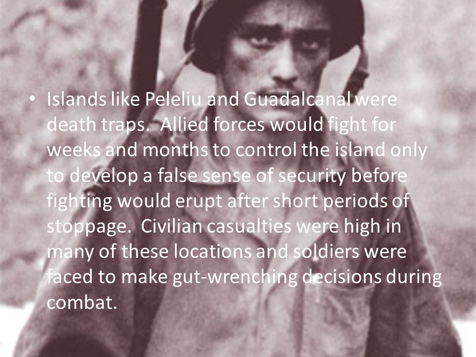 Islands like Peleliu and Guadalcanal were death traps. Allied forces would fight for weeks and months to control the island only to develop a false se