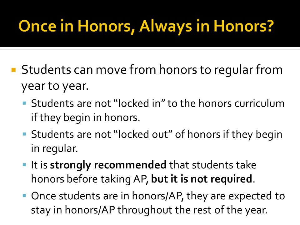 " Students can move from honors to regular from year to year.  Students are not ""locked in"" to the honors curriculum if they begin in honors.  Stude"