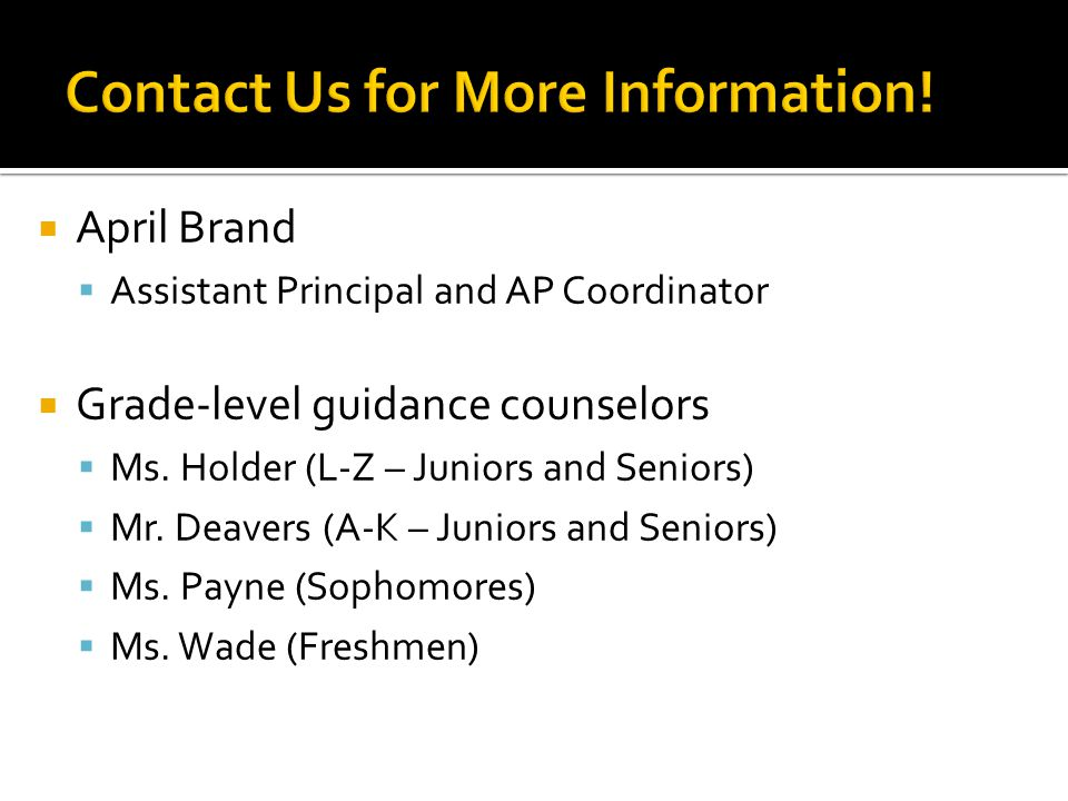  April Brand  Assistant Principal and AP Coordinator  Grade-level guidance counselors  Ms. Holder (L-Z – Juniors and Seniors)  Mr. Deavers (A-K –