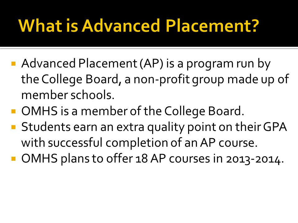  Advanced Placement (AP) is a program run by the College Board, a non-profit group made up of member schools.  OMHS is a member of the College Board