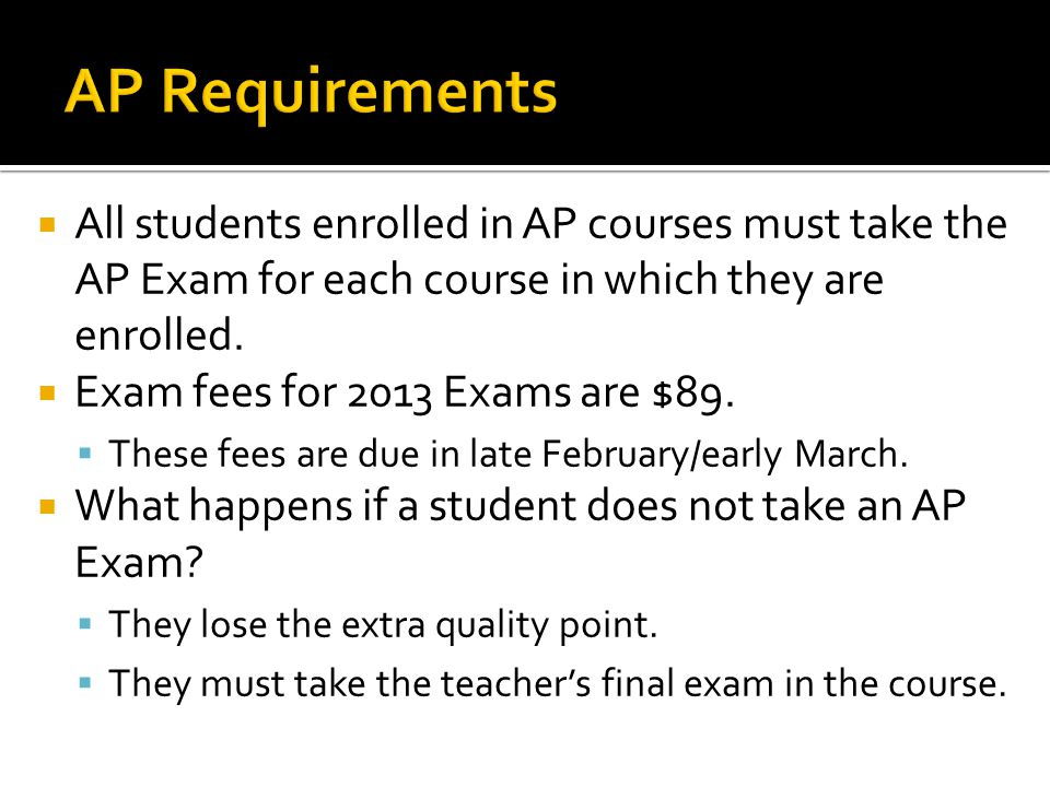  All students enrolled in AP courses must take the AP Exam for each course in which they are enrolled.  Exam fees for 2013 Exams are $89.  These fe