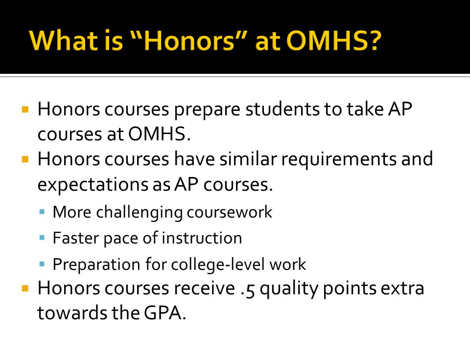  Honors courses prepare students to take AP courses at OMHS.  Honors courses have similar requirements and expectations as AP courses.  More challe