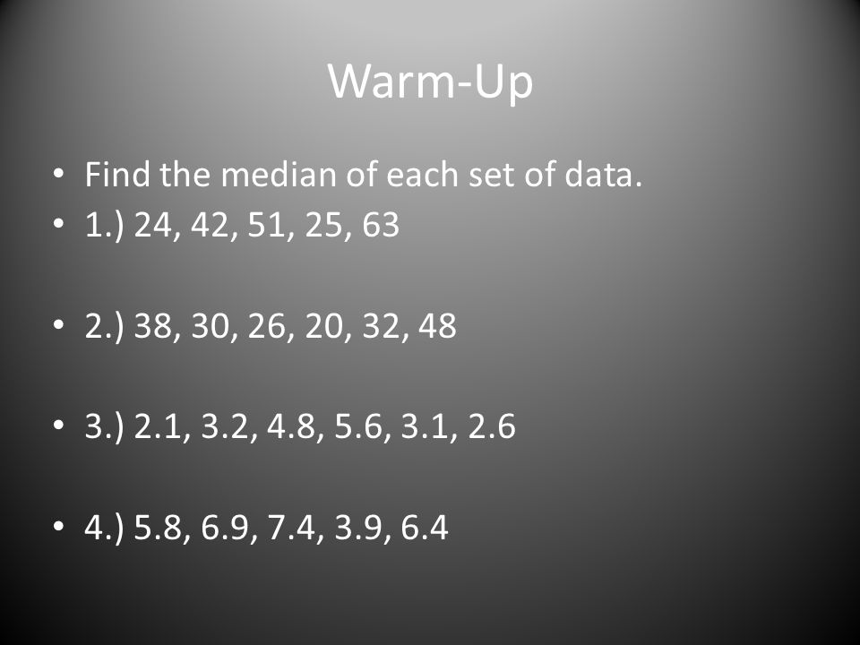 Warm-Up Find the median of each set of data. 1.) 24, 42, 51, 25, 63 2.) 38, 30, 26, 20, 32, 48 3.) 2.1, 3.2, 4.8, 5.6, 3.1, 2.6 4.) 5.8, 6.9, 7.4, 3.9