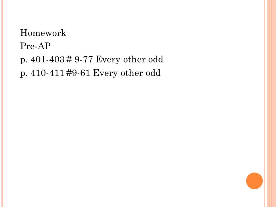 Homework Pre-AP p. 401-403 # 9-77 Every other odd p. 410-411 #9-61 Every other odd