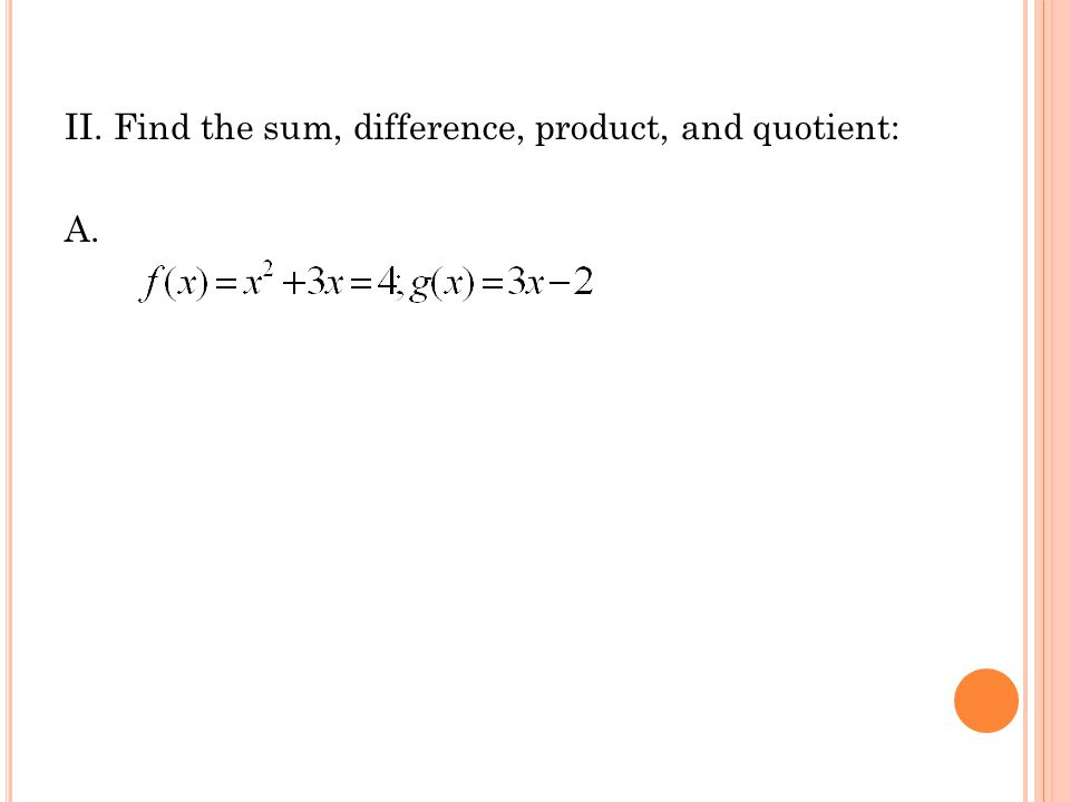 II. Find the sum, difference, product, and quotient: A.