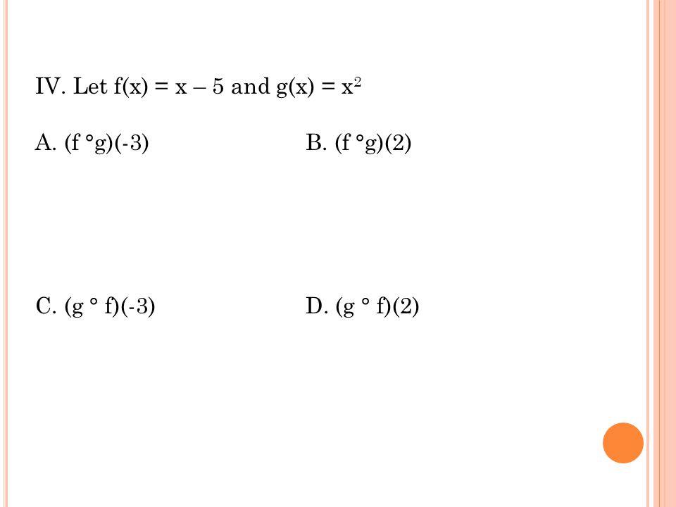 IV. Let f(x) = x – 5 and g(x) = x 2 A. (f °g)(-3)B. (f °g)(2) C. (g ° f)(-3)D. (g ° f)(2)