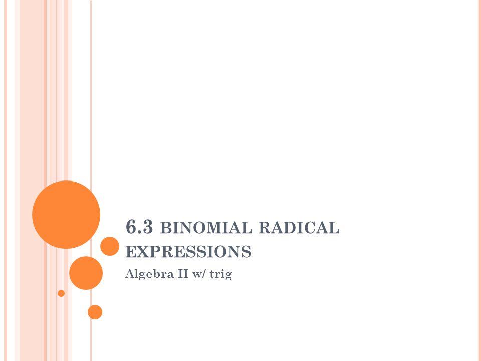 6.3 BINOMIAL RADICAL EXPRESSIONS Algebra II w/ trig