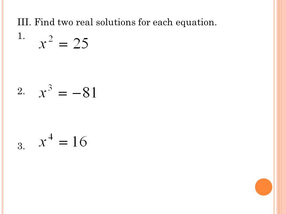 III. Find two real solutions for each equation. 1. 2. 3.
