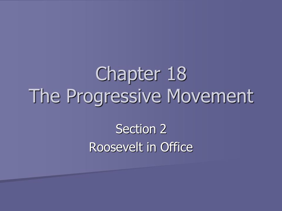 Chapter 18 The Progressive Movement Section 2 Roosevelt in Office